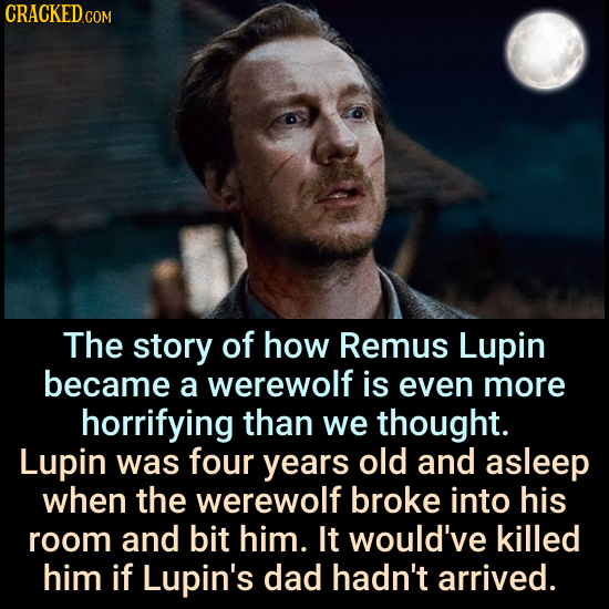 The story of how Remus Lupin became a werewolf is even more horrifying than we thought. Lupin was four years old and asleep when the werewolf broke in