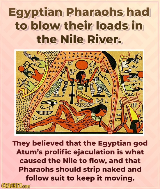 Egyptian Pharaohs had to blow their loads in the Nile River. **** Ep L A They believed that the Egyptian god Atum's prolific ejaculation is what cause