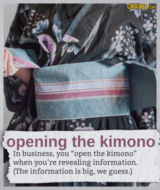 CRACKED COM opening the kimono In business, you open the kimono when you're revealing information. (The information is big, we guess.)