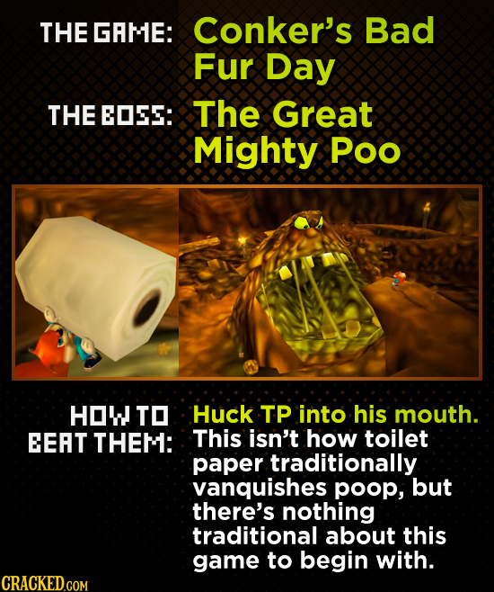 THE GAME: Conker's Bad Fur Day THE EOSS: The Great Mighty Poo HOW TO Huck TP into his mouth. EEAT THEM: This isn't how toilet paper traditionally vanq