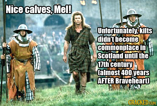 Nice calves, Mel! Unfortunately.kilts didn't become commonplacei in Scotland until the 17th century lalmost 400 years AFTER Braveheard