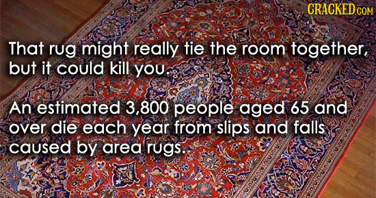 CRACKEDCON That rug might really tie the room together: but it could kill you. An estimated 3,800 people aged 65 and over die each year from slips and