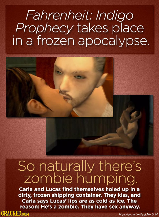 Fahrenheit: Indigo Prophecy takes place in a frozen apocalypse. So naturally there's zombie humping. Carla and Lucas find themselves holed up in a dir
