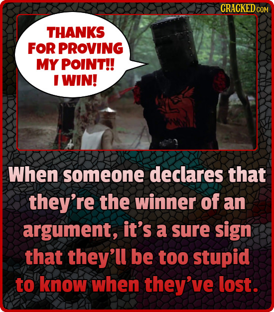 CRACKEDc COM THANKS FOR PROVING MY POINT!! I WIN! When someone declares that they're the winner of an argument, it's a sure sign that they'll be too s