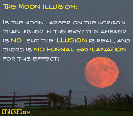 THE MOON ILLUSION: Is THE MOON LARGER ON THE HORIZON THAN HIGHER IN THE SKY? THE ANSWER IS NO... BUT THE ILLUSION IS REAL, AND THERE IS NO FORMAL EXPL