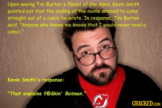 Upon seeing Tim Burton's Planet of the Apes, Kevin Smith pointed out that the ending of the movie seemed to come straight out of a comic he wrote. In