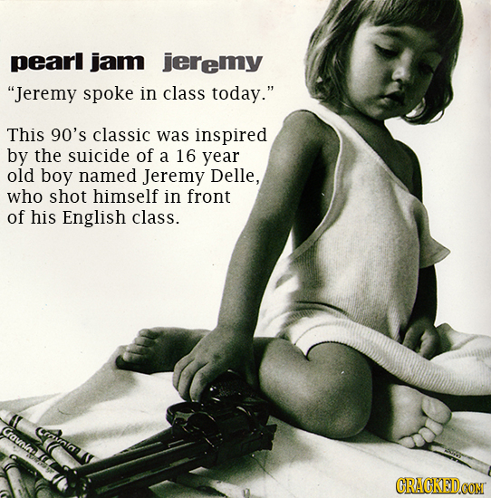 pearl jam jeremy Jeremy spoke in class today. This 90's classic was inspired by the suicide of a 16 year old boy named Jeremy Delle, who shot himsel
