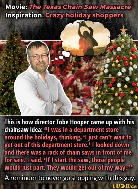 Movie: The Texas Chain Saw Massacre Inspiration: Crazy holiday shoppers This is how director Tobe Hooper came up with his chainsaw idea: I was in a d