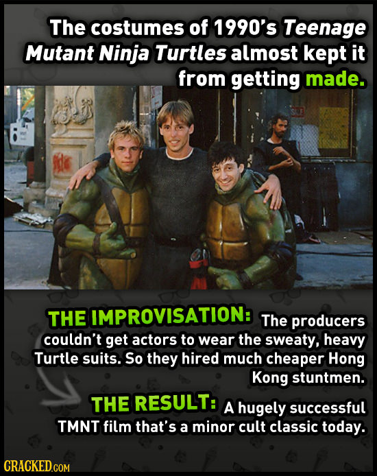 The costumes of 1990's Teenage Mutant Ninja Turtles almost kept it from getting made. THE IMPROVISATION: The producers couldn't get actors to wear the