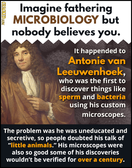 OROD Imagine fathering MICROBIOLOGY but nobody believes You. It happended to Antonie van Leeuwenhoek, who was the first to discover things like sperm