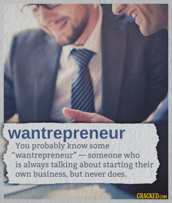 wantrepreneur You probably know some wantrepreneur- someone who is always talking about starting their own business, but never does.
