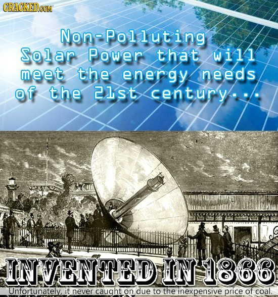CRACKEDCON NonPolluting Solar Power that will meet the energy needs of the 21st century INVENTEDIIN 1866 Unfortunately, it never caught on due to the