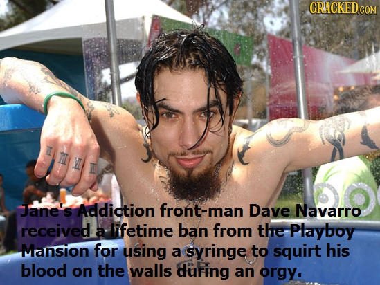 CRACKEDcO COM Jane's Addiction front-mar Dave Navarro received a lifetime ban from the Playboy Mansion for using a syringe to squirt his blood on the