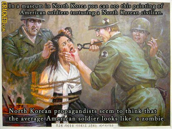 In a museum in North Korea you can see this painting of American soldiers torturing a North Korean civilian. North Korean propagandists seem to think