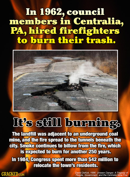 In 1962, council members in Centralia, PA, hired firefighters to burn their trash. It's still burningo The landfill was adjacent to an underground coa