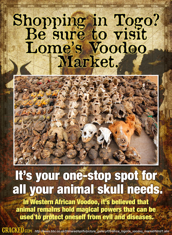 Shopping in Togo? Be gure to visit Lome's Voodoo Market. It's your one-stop spot for all your animal skull needs. In Western African Voodoo, it's beli