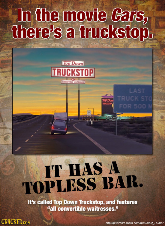 In the movie Cars, there's a truckstop. Top Down TRUCKSTOP COSETILE LAST TRUCK STO Top Dow TENCEISTED FOR 500 IT HAS A TOPLESS BAR. It's called Top Do
