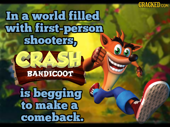 CRACKED.COM In a world filled with first-person shooters, CRASH BANDICOOT EDOONEAMEOANTANTEO is begging to make a comeback.