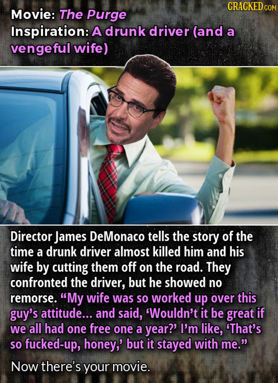 CRACKED CO Movie: The purge Inspiration: A drunk driver (and a vengeful wife) Director James DeMonaco tells the story of the time a drunk driver almos