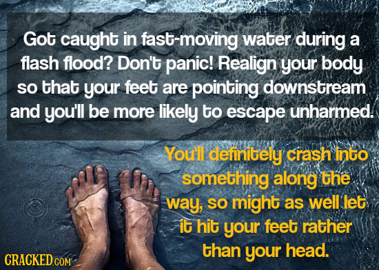 Got caught in fast-moving water during a flash flood? Don't panic! Realign your body SO that your feet are pointing downstream and you'll be more like