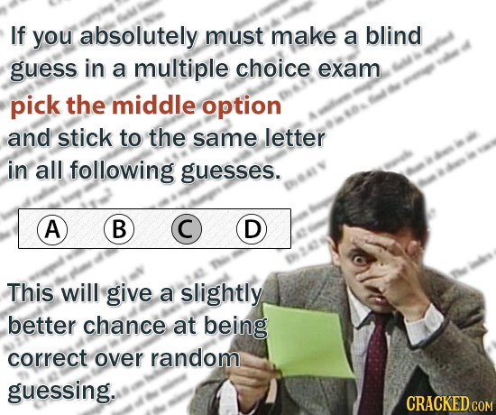If you absolutely must make a blind guess in a multiple choice exam pick the middle option and stick to the same letter in all following guesses. A B