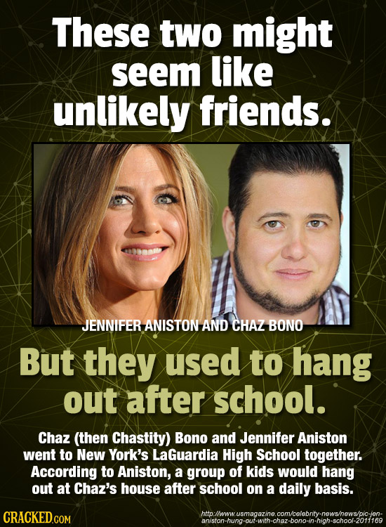 These two might seem like unlikely friends. JENNIFER ANISTON AND CHAZ BONO But they used to hang out after school. Chaz (then Chastity) Bono and Jenni