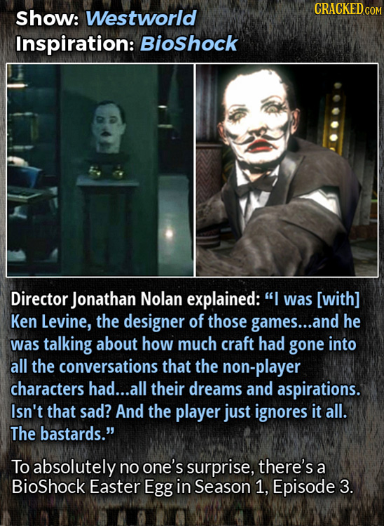 CRACKEDcO Show: Westworld COM Inspiration: Bioshock Director Jonathan Nolan explained: I was [with] Ken Levine, the designer of those games... and he