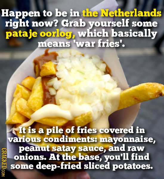 Happen to be in the Netherlands right now? Grab yourself some pataje oorlog, which basically means 'war fries'. It is a pile of fries covered in vario