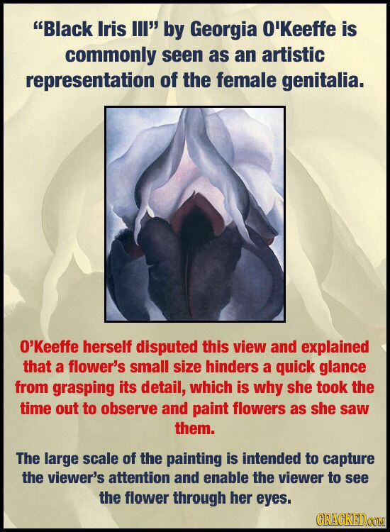 Black Iris ll by Georgia O'Keeffe is commonly seen as an artistic representation of the female genitalia. O'Keeffe herself disputed this view and ex