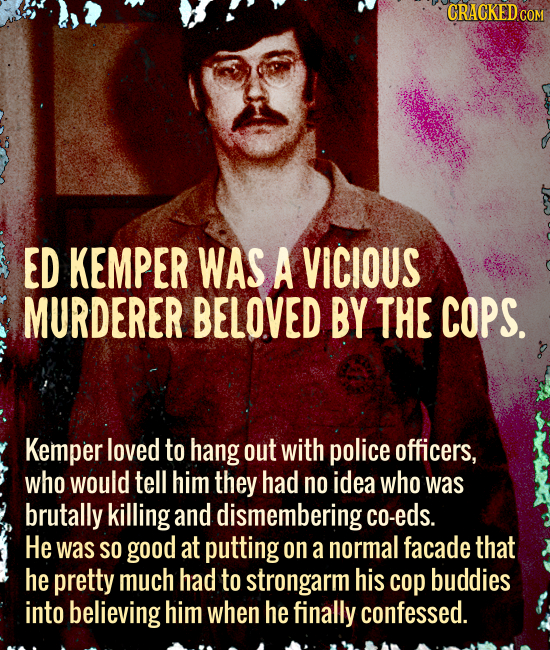 CRACKEDcO ED KEMPER WAS A VICIOUS MURDERER BELOVED BY THE COPS. Kemper loved to hang out with police officers, who WOuLd tell him they had no idea who