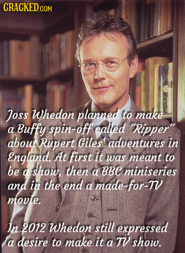 CRACKED.COM Joss Whedon planned to make Buffy spin-off ealed a Ripper about Rupert Giles adventures in England. At first it was meant to be a show,