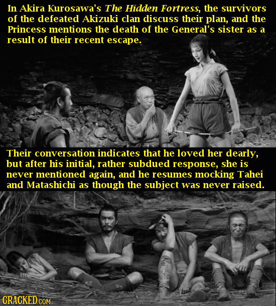 In Akira Kurosawa's The Hidden Fortress, the survivors of the defeated Akizuki clan discuss their plan, and the Princess mentions the death of the Gen