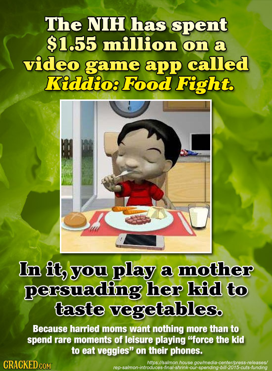 The NIH has spent $1.55 million on a video game app called Kiddio: Food Fight. In it, you play a mother persuading her kid to taste vegetables. Becaus
