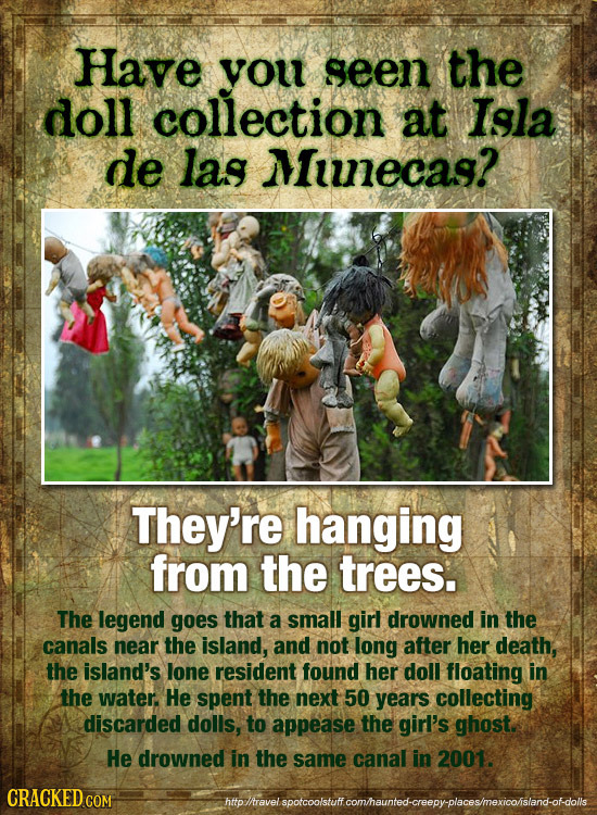 Have you seen the doll collection at Isgla de las Minecag? They're hanging from the trees. The legend goes that a small girl drowned in the canals nea