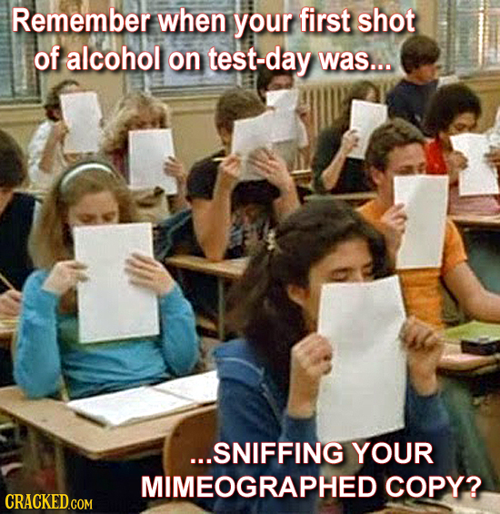 Remember when your first shot of alcohol on test-day was... ...SNIFFING YOUR MIMEOGRAPHED COPY? CRACKED.COM