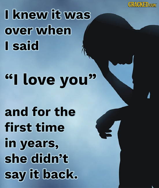 I knew it was over when I said I love you and for the first time in years, she didn't say it back.