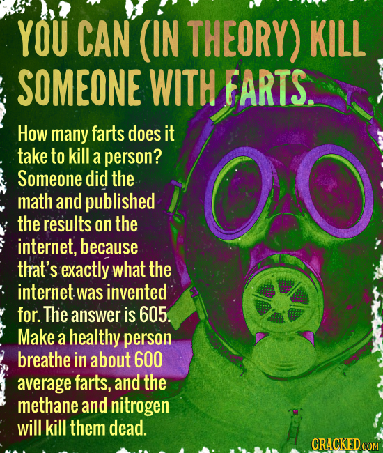 YOU CAN (IN THEORY) KILL SOMEONE WITH FARTS. How many farts does it take to kill a person? Someone did the math and published the results on the inter