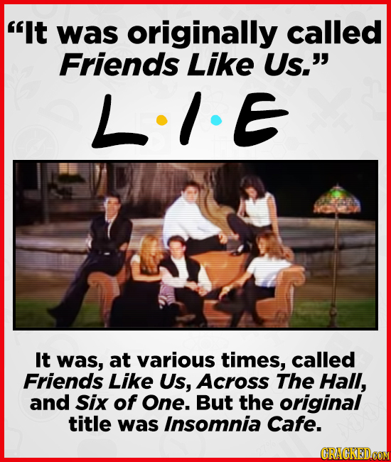 It was originally called Friends Like Us. LIE It was, at various times, called Friends Like Us, Across The Hall, and Six of One. But the original ti