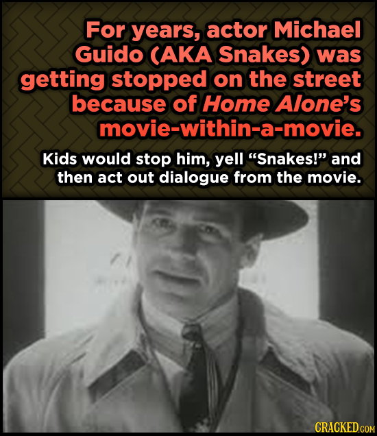 For years, actor Odd, Fascinating Trivia AbMichael Guido CAKA Snakes) was getting stopped on the street because of Home Alone's movie-within-a-movie.