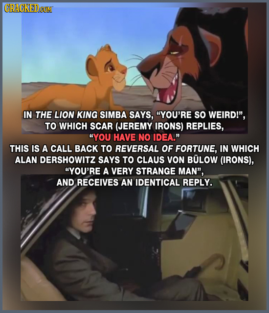 CRACKEDCO IN THE LION KING SIMBA SAYS, YOU'RE SO WEIRD!', TO WHICH SCAR (JEREMY IRONS) REPLIES, YOU HAVE NO IDEA. THIS IS A CALL BACK TO REVERSAL