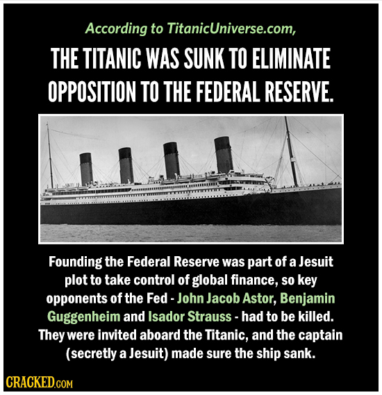 According to TitanicUniverse.com, THE TITANIC WAS SUNK TO ELIMINATE OPPOSITION TO THE FEDERAL RESERVE. Founding the Federal Reserve was part of a Jesu