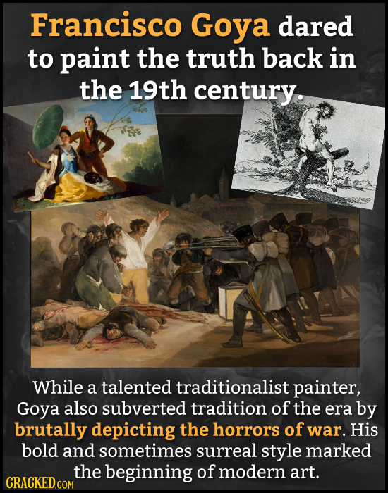 Francisco Goya dared to paint the truth back in the 19th century. While a talented traditionalist painter, Goya also subverted tradition of the era by