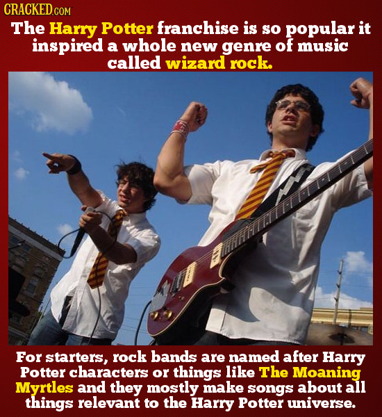 The Harry Potter franchise is so popular it inspired a whole new genre of music called wizard rock. For starters, rock bands are named after HarRY Pot