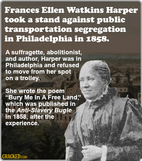 Frances Ellen Watkins Harper took a stand against public transportation segregation in Philadelphia in 1858. A suffragette, abolitionist, and author,
