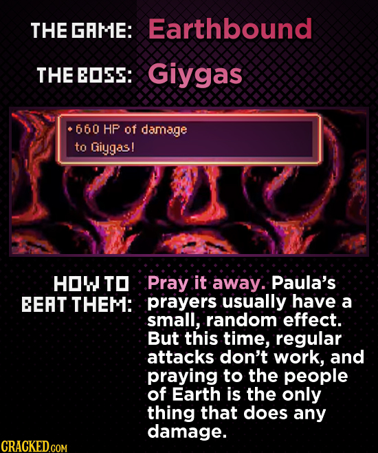 THE GRME: Earthbound THE EOSS: Giygas 660 HP of damage to Giygas! HOW TO P.ray it away. Paula's EEAT THEM: prayers usually have a small; random effect