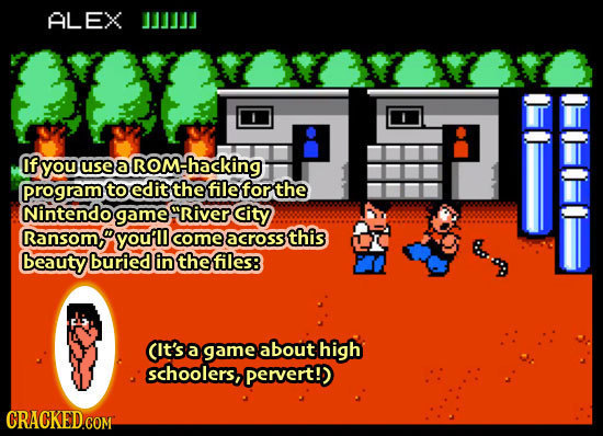 ALEX if you use a ROM- ROMhacking gram to edit the file for the Nintendo game gRiver City Ransom, youfll comeacross this beauty buried in the files: