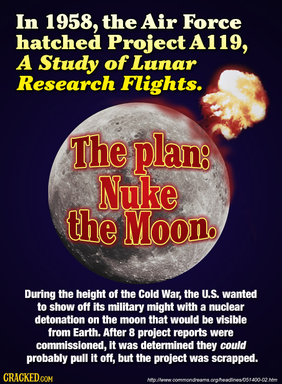 In 1958, the Air Force hatched Project A119, A Study ofLunar Research Flights. The plan: Nuke the Moon. During the height of the Cold War, the U.S. wa