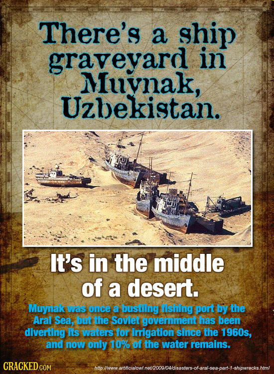There's a ship graveyard in Muynak, Uzbekistan. It's in the middle of a desert. Muynak was once a bustling fishing port by the Aral Sea, but the Sovie