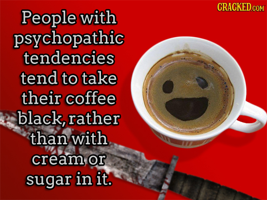 CRACKED.COM People with psychopathic tendencies tend to take their coffee black, rather than with cream, or sugar in it.