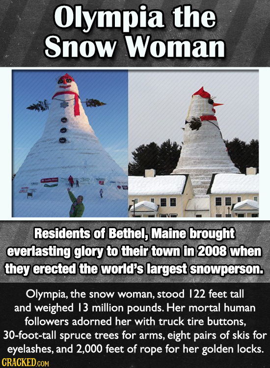 Olympia the Snow Woman Residents of Bethel, Maine brought everlasting glory to their town in 2008 when they erected the world's largest snowperson. Ol